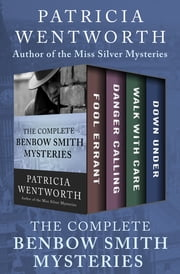 The Complete Benbow Smith Mysteries - Fool Errant, Danger Calling, Walk with Care, and Down Under ebook by Patricia Wentworth