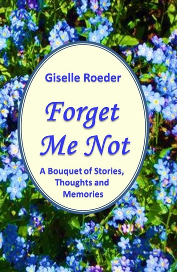 Forget Me Not - A Bouquet of Stories, Thoughts and Memories ebook by Giselle Roeder
