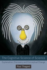 The Cognitive Science of Science - Explanation, Discovery, and Conceptual Change ebook by Paul Thagard