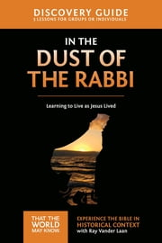 In the Dust of the Rabbi Discovery Guide - Learning to Live as Jesus Lived ebook by Ray Vander Laan, Stephen and Amanda Sorenson