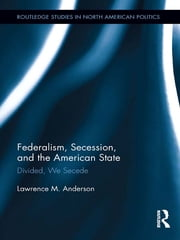 Federalism, Secession, and the American State - Divided, We Secede ebook by Lawrence M. Anderson