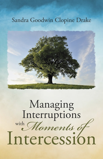 Managing Interruptions with Moments of Intercession ebook by Sandra Goodwin Clopine Drake
