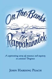On the Banks of the Rappahannock - A captivating story of romance and mystery in colonial Virginia ebook by John Harding Peach