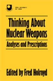 Thinking About Nuclear Weapons - Analyses and Prescriptions ebook by Fred Holroyd