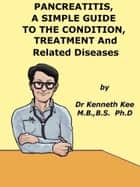 Pancreatitis, A Simple Guide To Condition, Treatment And Related Diseases ebook by Kenneth Kee