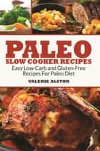Paleo Slow Cooker Recipes - Easy Low-Carb and Gluten-Free Recipes For Paleo Diet ebook by