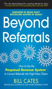 Beyond Referrals: How to Use the Perpetual Revenue System to Convert Referrals into High-Value Clients ebook by Bill Cates