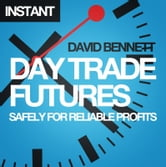 Day Trade Futures Safely For Reliable Profits - How to Use Smart Software to Develop Profitable Strategies and Automate Your Trading ebook by David Bennett