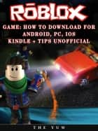 Roblox Game: How to Download for Android, Pc, Ios, Kindle + Tips Unofficial ebook by The Yuw