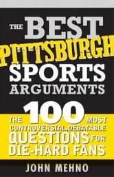Best Pittsburgh Sports Arguments: The 100 Most Controversial, Debatable Questions for Die-Hard Fans ebook by John Mehno