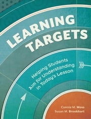 Learning Targets: Helping Students Aim for Understanding in Today's Lesson ebook by Moss, Connie M.