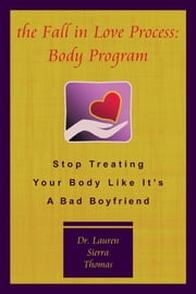 The Fall In Love Process: Body Program - Stop Treating Your Body Like It's A Bad Boyfriend ebook by Dr. Lauren Sierra Thomas
