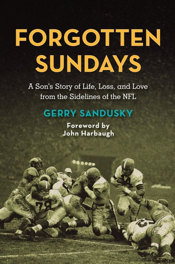 Forgotten Sundays - A Son's Story of Life, Loss, and Love from the Sidelines of the NFL ebook by Gerry Sandusky