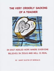 The Very Orderly Sacking of a Teacher in East Addled Hope Where Everyone Believes in Jesus and Hell is Real ebook by St. Dustin of Borealis