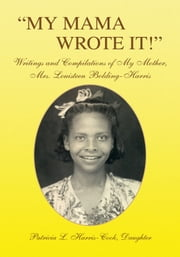 ''MY MAMA WROTE IT!'' - Writings and Compilations of My Mother, Mrs. Louisteen Bolding-Harris ebook by Patricia L. Harris-Cook