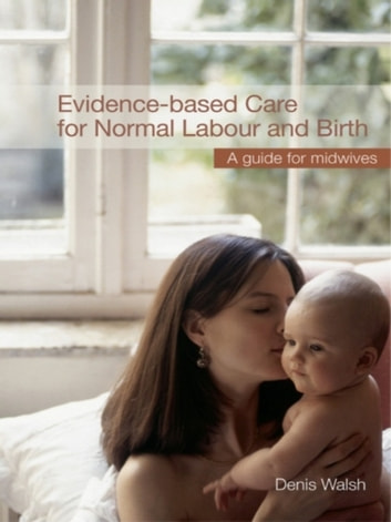Evidence-based Care for Normal Labour and Birth - A guide for midwives ebook by Denis Walsh