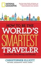 How to Be the World's Smartest Traveler (and Save Time, Money, and Hassle) ebook by Christopher Elliott