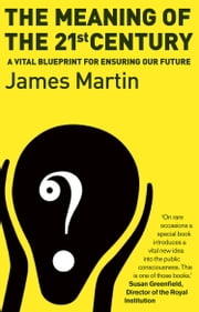 The Meaning Of The 21st Century - A Vital Blueprint For Ensuring Our Future ebook by James Martin