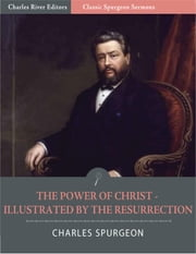Classic Spurgeon Sermons: The Power of Christ Illustrated by the Resurrection (Illustrated Edition) ebook by Charles Spurgeon
