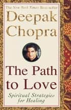 The Path to Love - Spiritual Strategies for Healing ebook by Deepak Chopra, M.D.