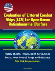Evaluation of Littoral Combat Ships (LCS) for Open-Ocean Antisubmarine Warfare - History of ASW, Threats, North Korea, China, Russia, Noise Control, Range and Endurance, Data Link, Improvements ebook by Progressive Management
