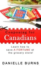 Couponing for Canadians - Learn how to save a FORTUNE at the grocery store! ebook by Danielle Burns