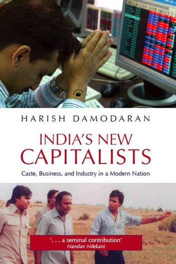 INDIAS NEW CAPITALISTS: Caste, Business, and Industry in a Modern Nation ebook by HARISH DAMODARAN