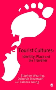 Tourist Cultures - Identity, Place and the Traveller ebook by Stephen Wearing,Dr Deborah Stevenson,Dr Tamara Young