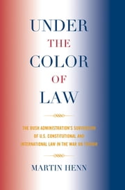 Under the Color of Law - The Bush Administration's Subversion of U.S. Constitutional and International Law in the War on Terror ebook by Martin Henn