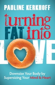 Turning Fat Into Love - Downsize Your Body by Supersizing Your Mind & Heart ebook by Pauline Kerkhoff