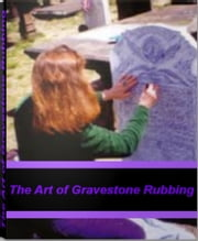 The Art of Gravestone Rubbing - The Ultimate Guide for Gravestone Rubbing, Tombstone Rubbing, Headstone Designs ebook by Richard Grant