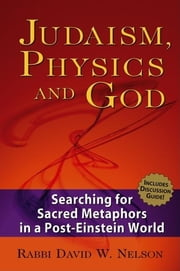 Judaism, Physics and God - Searching for Sacred Metaphors in a Post-Einstein World ebook by Rabbi David W. Nelson, PhD