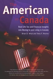 The American in Canada: Real-Life Tax and Financial Insights Into Moving and Living in Canada ebook by Wruk, Brian D.