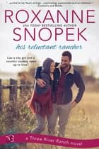 His Reluctant Rancher - A Three River Ranch Novel ebook by Roxanne Snopek