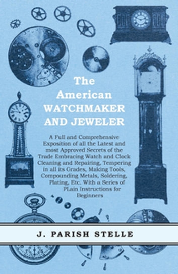 The American Watchmaker and Jeweler - A Full and Comprehensive Exposition of all the Latest and most Approved Secrets of the Trade Embracing Watch and Clock Cleaning and Repairing, Tempering in all its Grades, Making Tools, Compounding Metals, Soldering, Plating, Etc. ebook by J. Parish Stelle