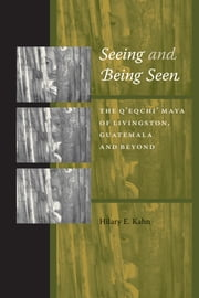 Seeing and Being Seen - The Q'eqchi' Maya of Livingston, Guatemala, and Beyond ebook by Hilary E. Kahn