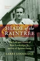 Shade of the Raintree, Centennial Edition - The Life and Death of Ross Lockridge, Jr., author of Raintree County ebook by Larry Lockridge