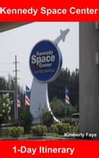Kennedy Space Center: 1-Day Itinerary ebook by Kimberly Faye