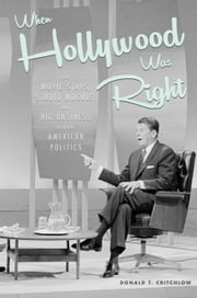 When Hollywood Was Right - How Movie Stars, Studio Moguls, and Big Business Remade American Politics ebook by Donald T.  Critchlow
