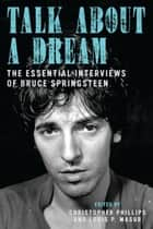 Talk About a Dream - The Essential Interviews of Bruce Springsteen ebook by Christopher Phillips, Louis P. Masur