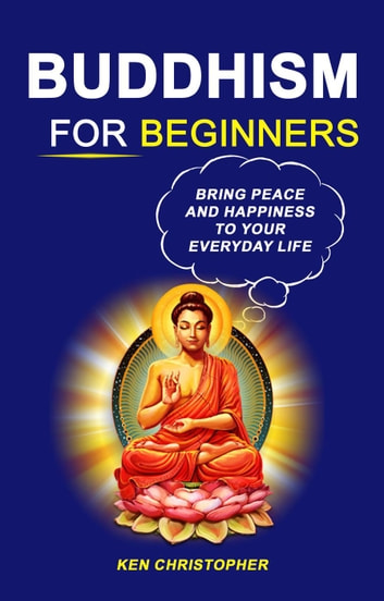 Buddhism For Beginners: Bring Peace And Happiness To Your Everyday Life ebook by Ken Christopher