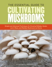 The Essential Guide to Cultivating Mushrooms - Simple and Advanced Techniques for Growing Shiitake, Oyster, Lion's Mane, and Maitake Mushrooms at Home ebook by Stephen Russell
