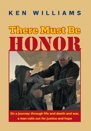 There Must Be Honor - On a journey through life and death and war, a man calls out for justice and hope. ebook by Ken Williams