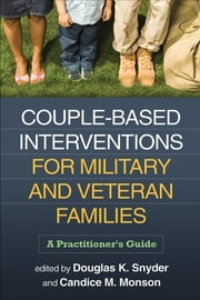Couple-Based Interventions for Military and Veteran Families - A Practitioner's Guide ebook by Douglas K. Snyder, PhD,Candice M. Monson, PhD