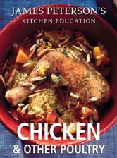 Chicken and Other Poultry: James Peterson's Kitchen Education - Recipes and Techniques from Cooking ebook by James Peterson