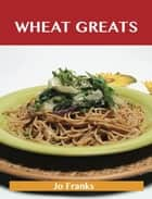 Wheat Greats: Delicious Wheat Recipes, The Top 59 Wheat Recipes ebook by Franks Jo