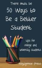 Fifty Ways to Be a Better Student: Tips for College and University Students ebook by Wayzgoose Press
