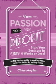 From Passion to Profit - A Step-By-Step Guide to Making Money from Your Hobby by Selling Online ebook by Clare Hughes