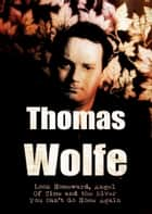 Novels of Thomas Wolfe: Look Homeward, Angel; Of Time and the River, You Can't Go Home Again ebook by Thomas Wolfe