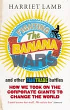 Fighting the Banana Wars and Other Fairtrade Battles ebook by Harriet Lamb